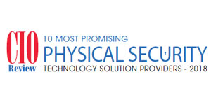 10 Most Promising Physical Security Technology Solution Providers - 2018