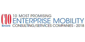 10 Most Promising Enterprise Mobility Consulting/Services Companies - 2018